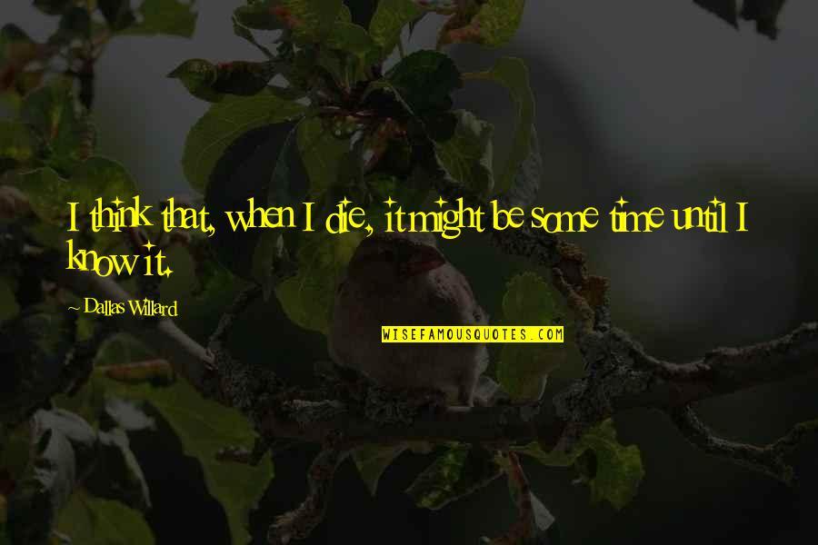 When I Die Quotes By Dallas Willard: I think that, when I die, it might