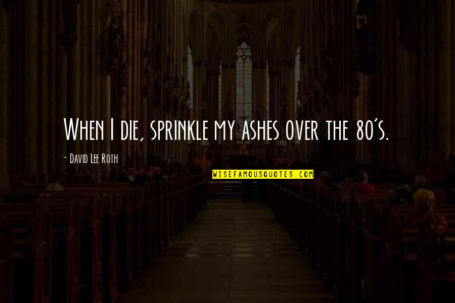 When I Die Quotes By David Lee Roth: When I die, sprinkle my ashes over the