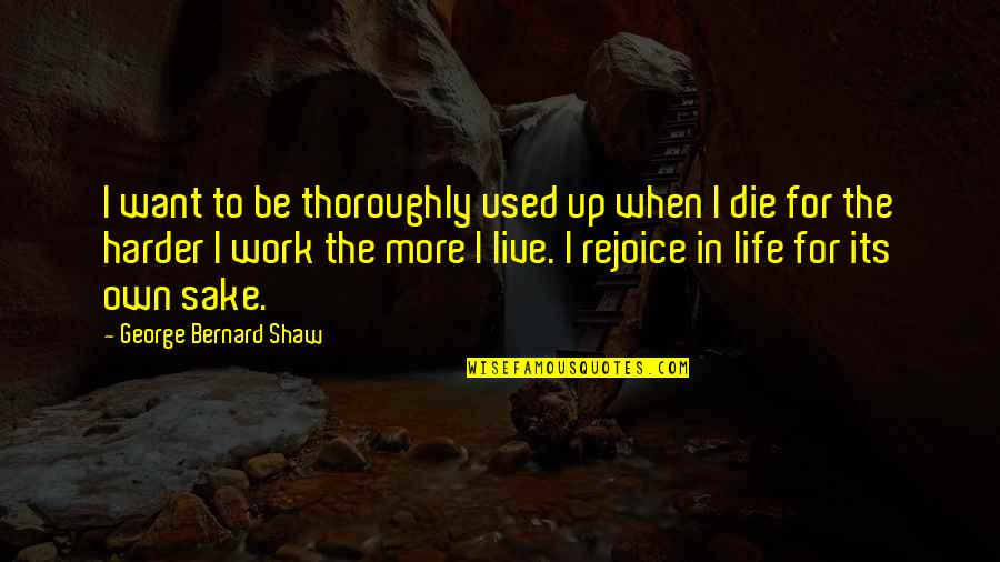 When I Die Quotes By George Bernard Shaw: I want to be thoroughly used up when