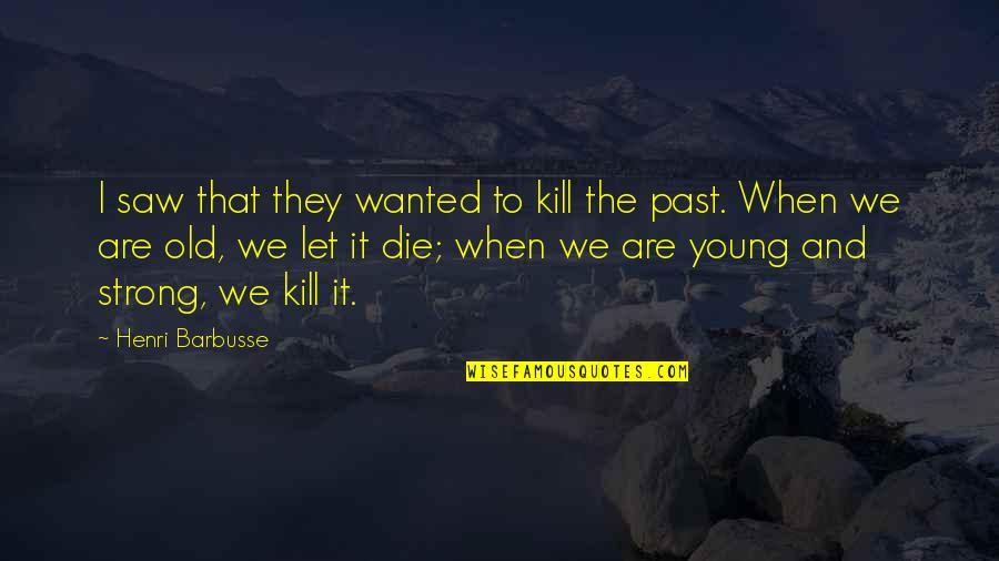 When I Die Quotes By Henri Barbusse: I saw that they wanted to kill the