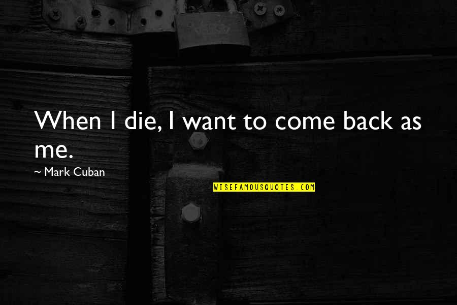 When I Die Quotes By Mark Cuban: When I die, I want to come back
