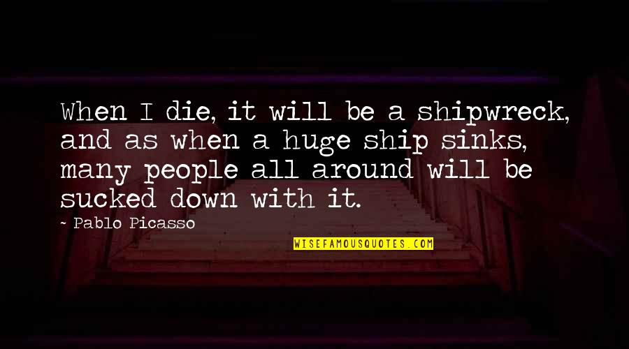 When I Die Quotes By Pablo Picasso: When I die, it will be a shipwreck,