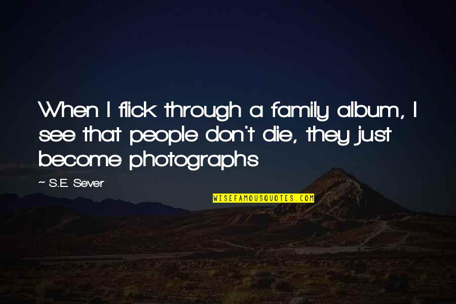 When I Die Quotes By S.E. Sever: When I flick through a family album, I
