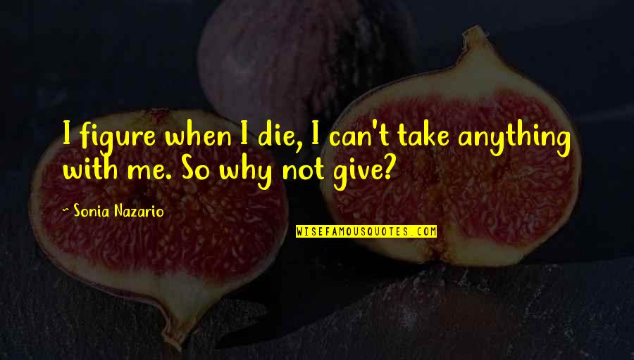 When I Die Quotes By Sonia Nazario: I figure when I die, I can't take