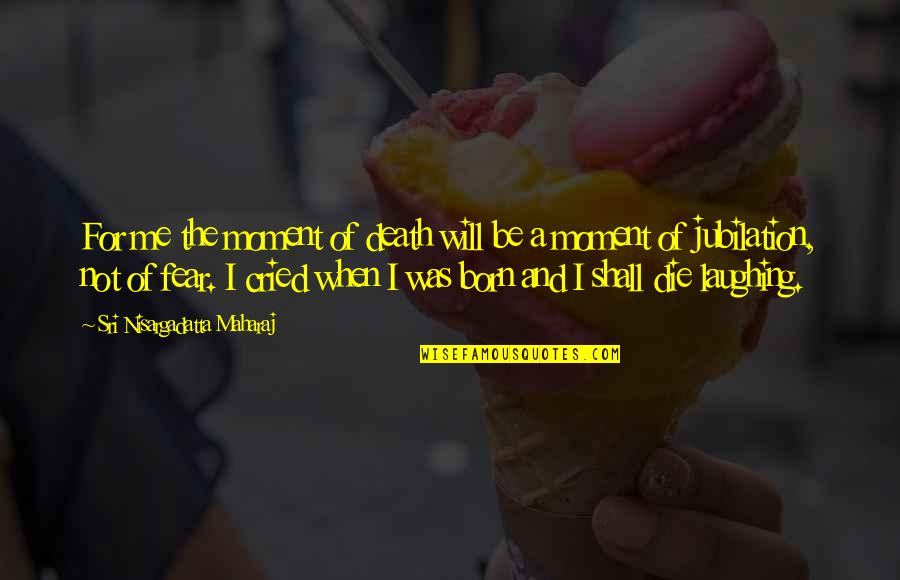When I Die Quotes By Sri Nisargadatta Maharaj: For me the moment of death will be