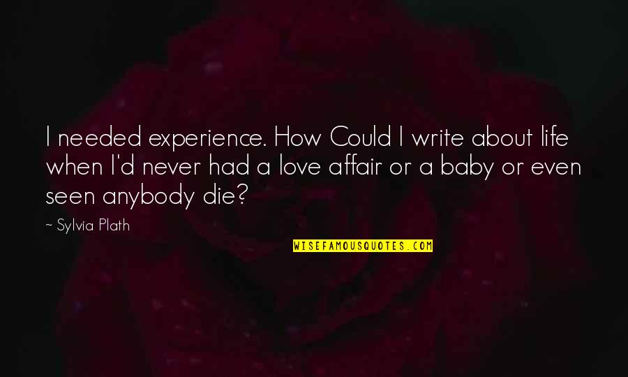 When I Die Quotes By Sylvia Plath: I needed experience. How Could I write about