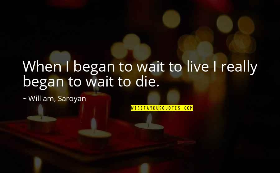 When I Die Quotes By William, Saroyan: When I began to wait to live I