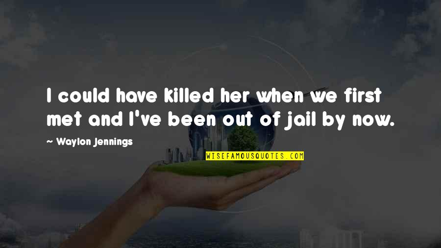 When I First Met Her Quotes By Waylon Jennings: I could have killed her when we first