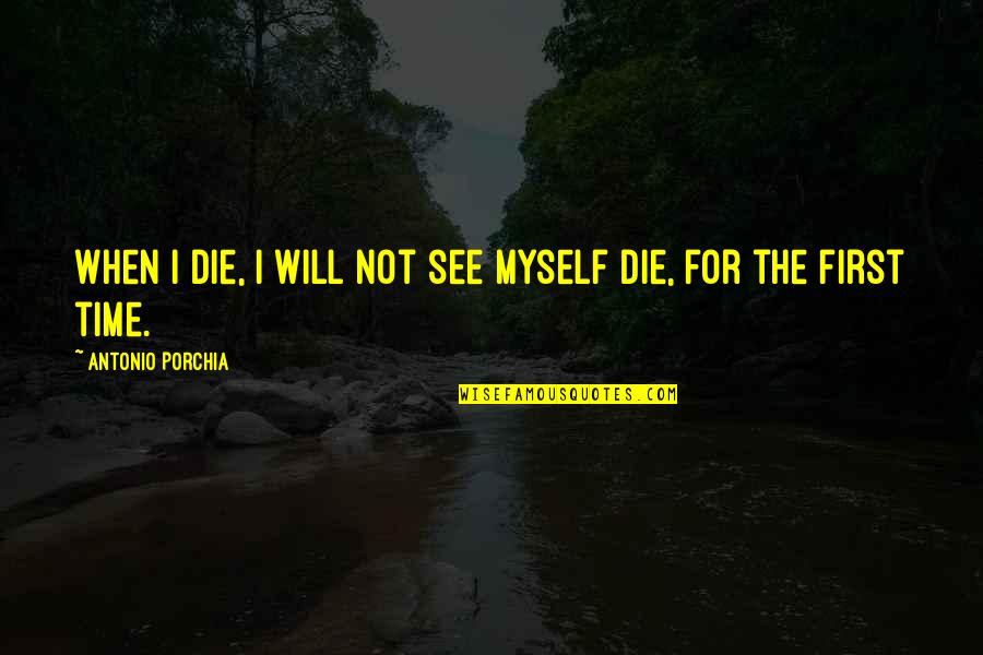 When I First See You Quotes By Antonio Porchia: When I die, I will not see myself