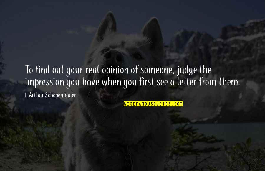 When I First See You Quotes By Arthur Schopenhauer: To find out your real opinion of someone,