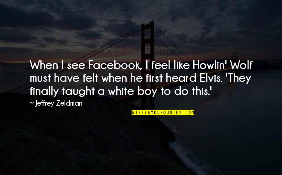 When I First See You Quotes By Jeffrey Zeldman: When I see Facebook, I feel like Howlin'