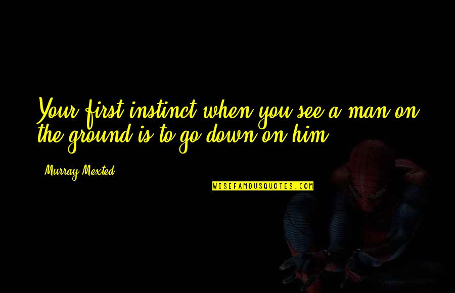 When I First See You Quotes By Murray Mexted: Your first instinct when you see a man