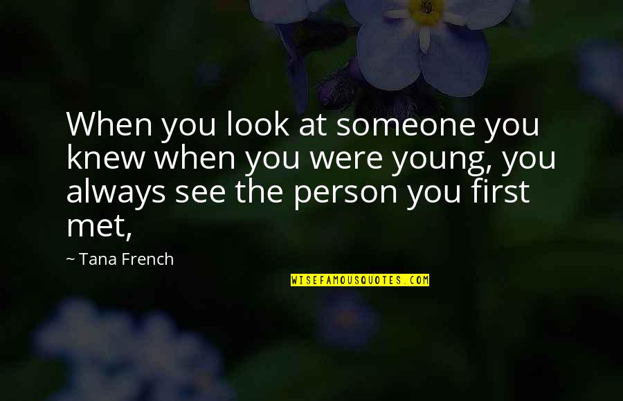 When I First See You Quotes By Tana French: When you look at someone you knew when