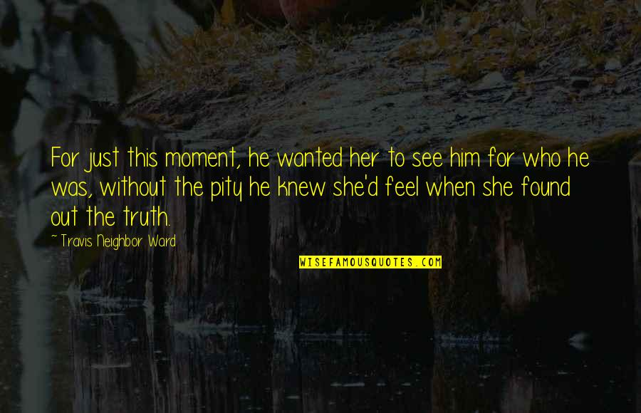 When I First See You Quotes By Travis Neighbor Ward: For just this moment, he wanted her to