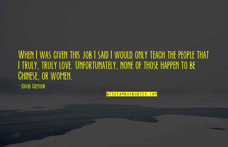 When I Love Quotes By David Gilmour: When I was given this job I said