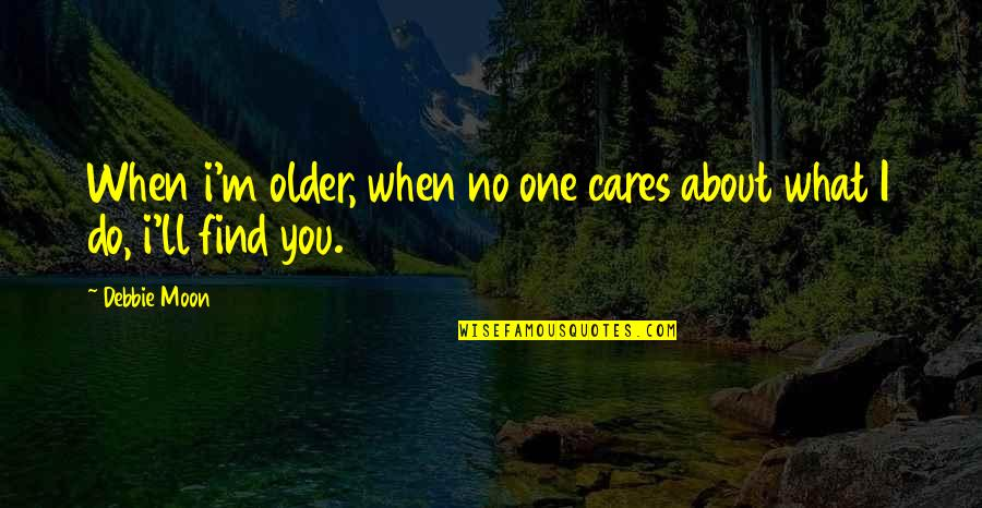 When I Love Quotes By Debbie Moon: When i'm older, when no one cares about