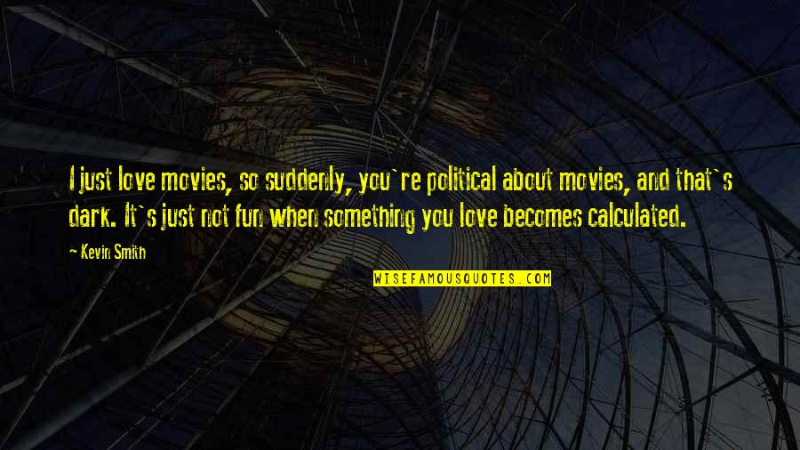 When I Love Quotes By Kevin Smith: I just love movies, so suddenly, you're political