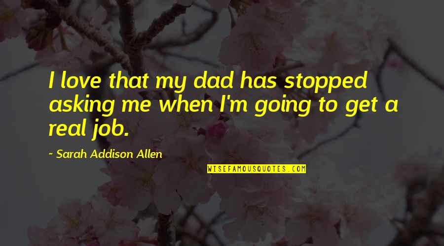 When I Love Quotes By Sarah Addison Allen: I love that my dad has stopped asking
