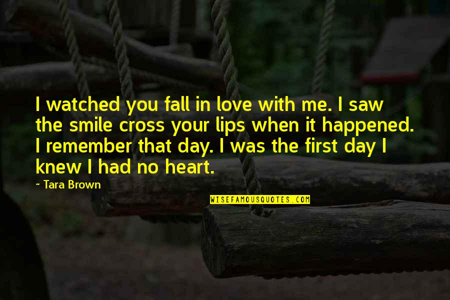 When I Love Quotes By Tara Brown: I watched you fall in love with me.