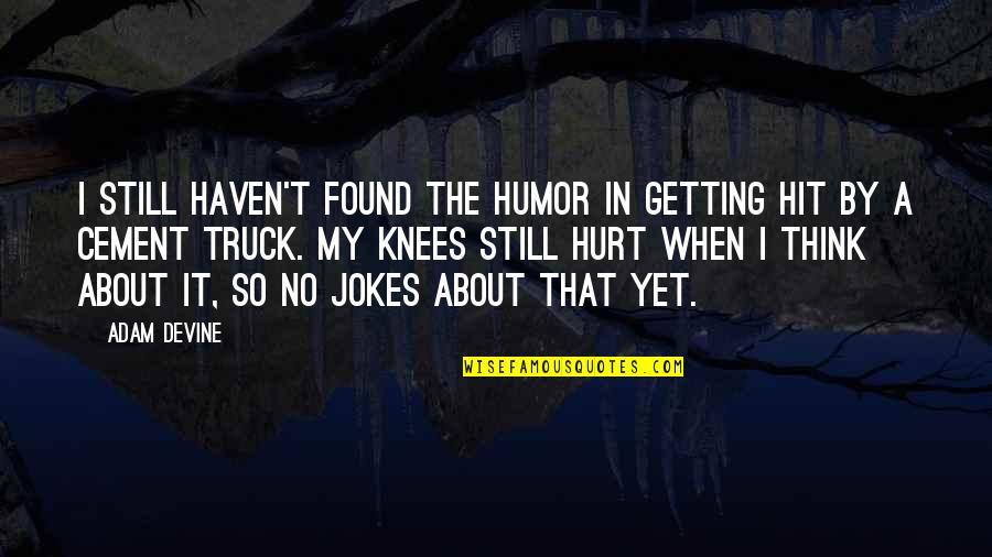 When I'm Hurt Quotes By Adam DeVine: I still haven't found the humor in getting