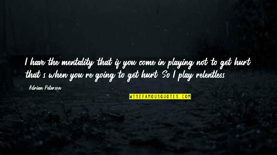 When I'm Hurt Quotes By Adrian Peterson: I have the mentality that if you come