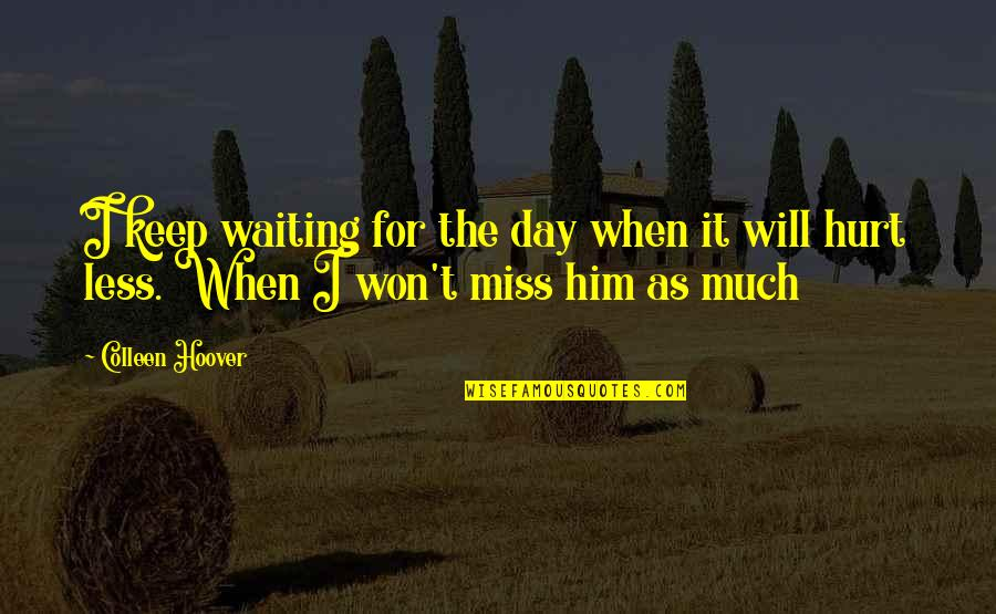 When I'm Hurt Quotes By Colleen Hoover: I keep waiting for the day when it