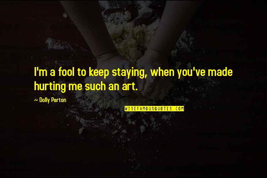 When I'm Hurt Quotes By Dolly Parton: I'm a fool to keep staying, when you've