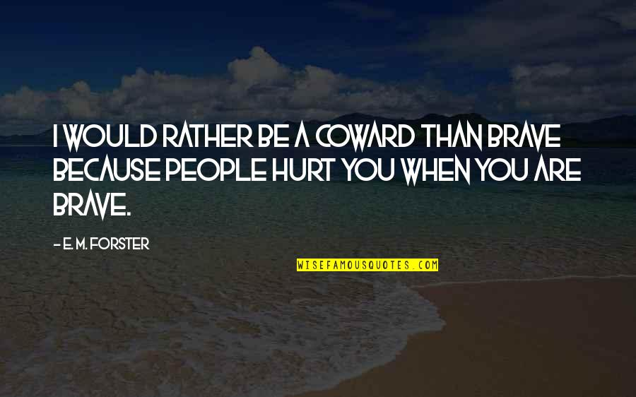 When I'm Hurt Quotes By E. M. Forster: I would rather be a coward than brave