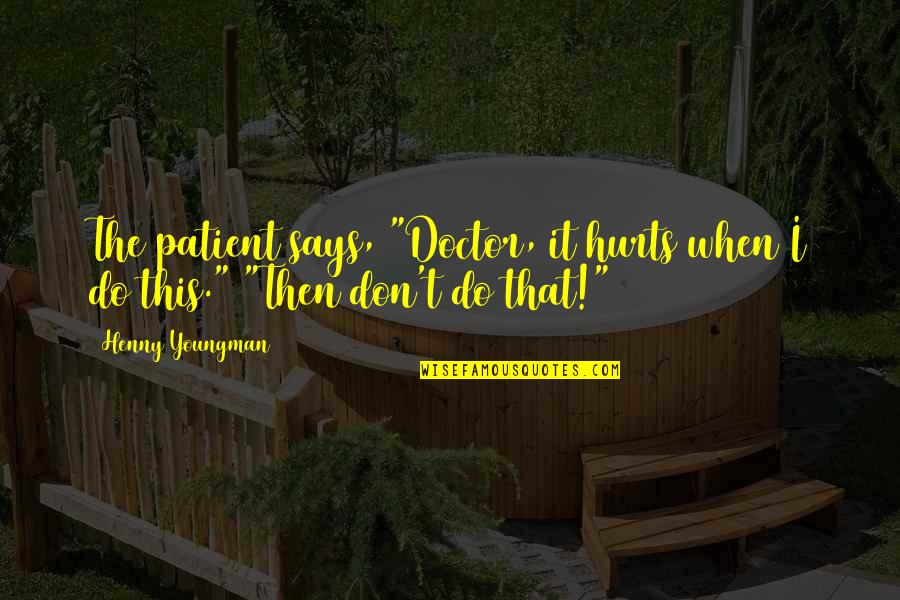 """When I'm Hurt Quotes By Henny Youngman: The patient says, """"Doctor, it hurts when I"""
