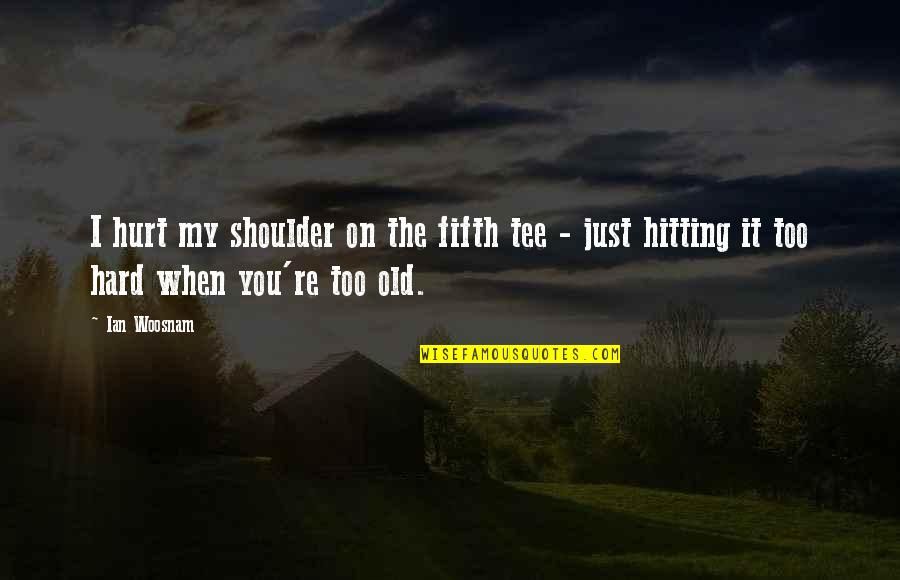 When I'm Hurt Quotes By Ian Woosnam: I hurt my shoulder on the fifth tee