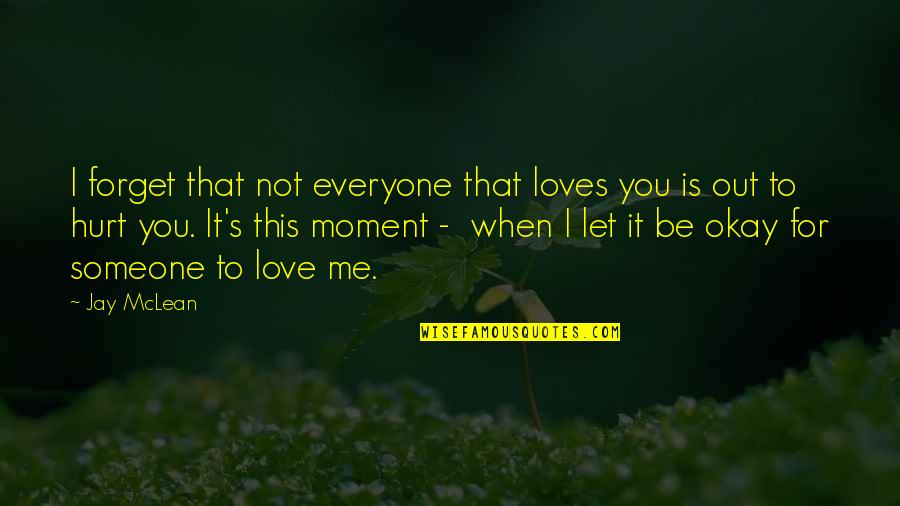 When I'm Hurt Quotes By Jay McLean: I forget that not everyone that loves you