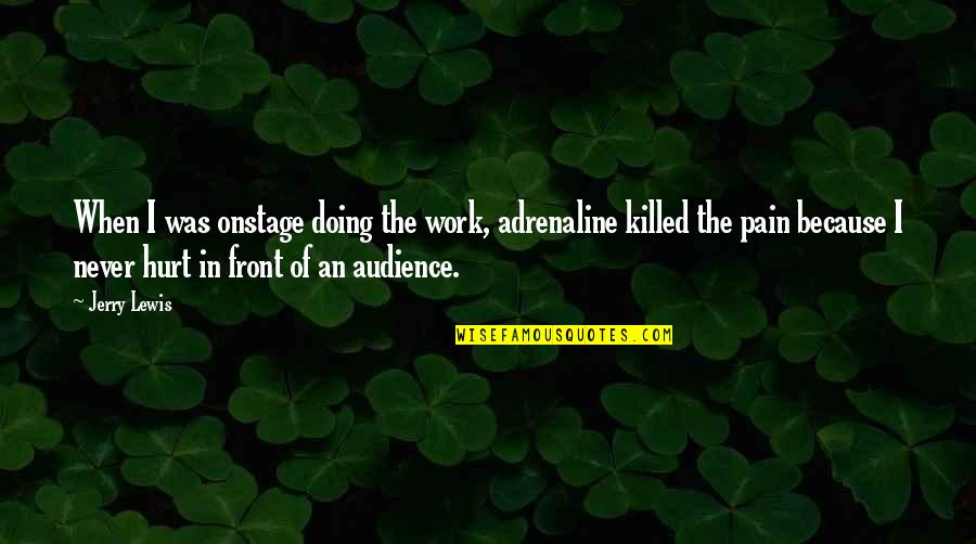 When I'm Hurt Quotes By Jerry Lewis: When I was onstage doing the work, adrenaline