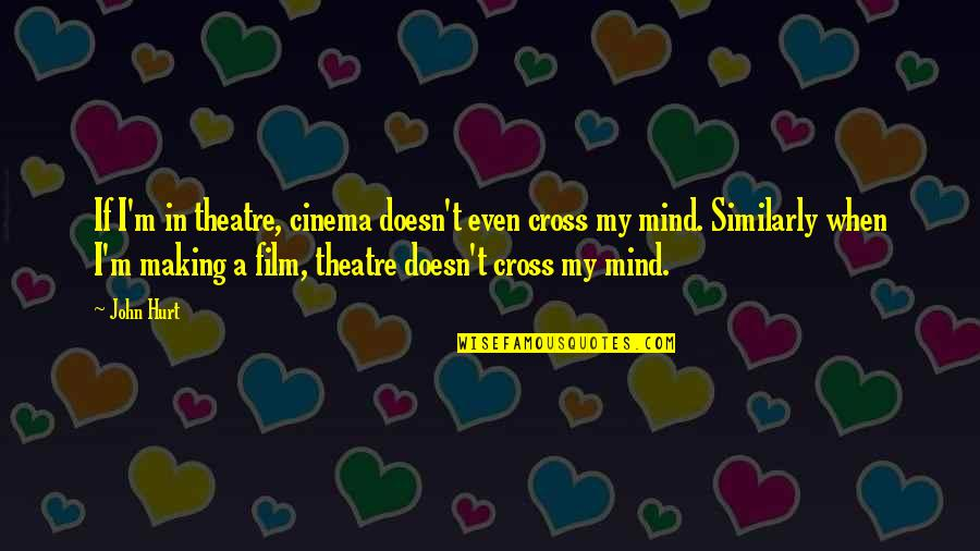 When I'm Hurt Quotes By John Hurt: If I'm in theatre, cinema doesn't even cross