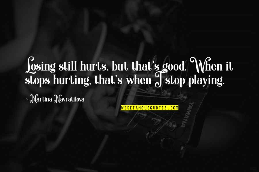 When I'm Hurt Quotes By Martina Navratilova: Losing still hurts, but that's good. When it