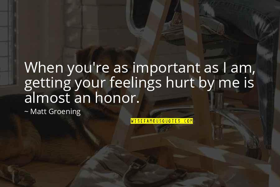 When I'm Hurt Quotes By Matt Groening: When you're as important as I am, getting