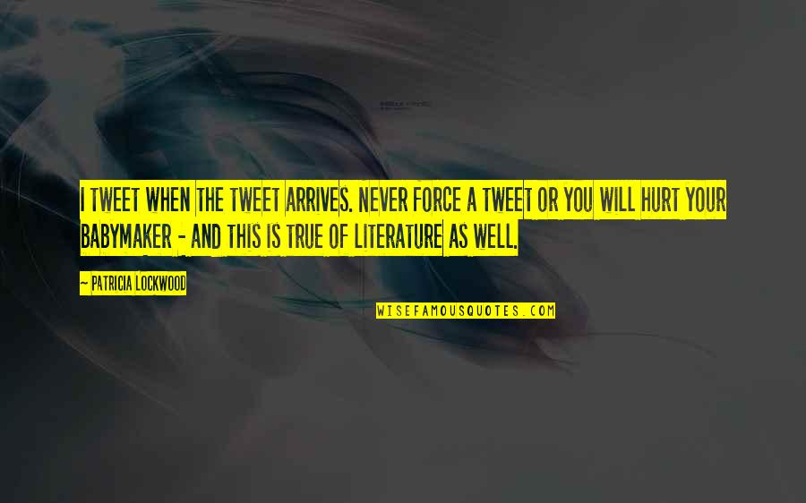 When I'm Hurt Quotes By Patricia Lockwood: I tweet when the tweet arrives. Never force