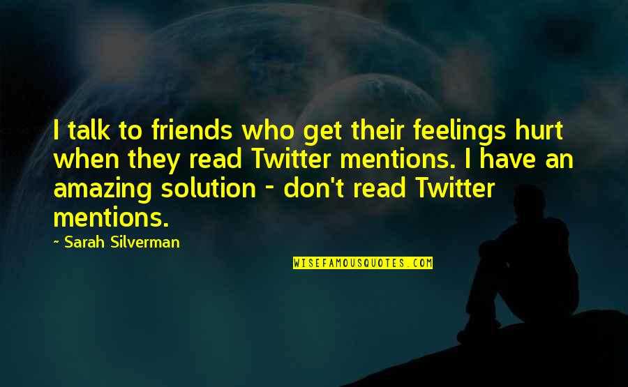 When I'm Hurt Quotes By Sarah Silverman: I talk to friends who get their feelings