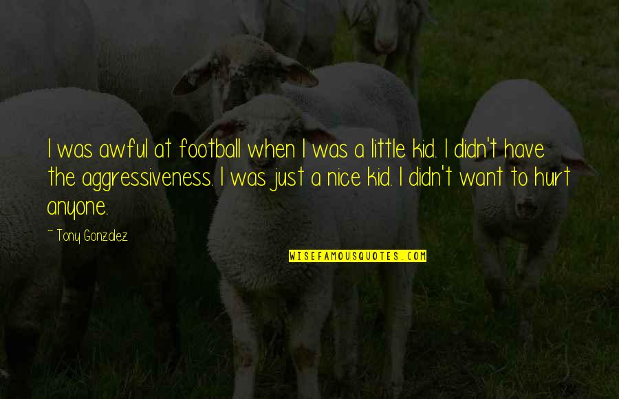 When I'm Hurt Quotes By Tony Gonzalez: I was awful at football when I was