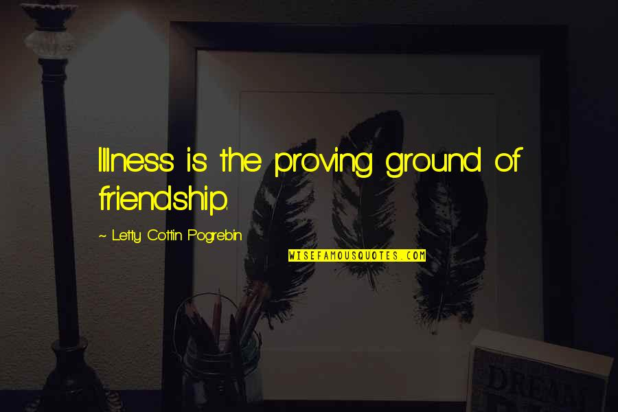 When Im Mad At You Quotes By Letty Cottin Pogrebin: Illness is the proving ground of friendship.