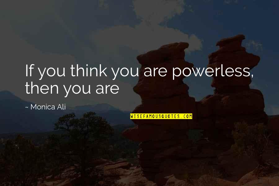 When Im Mad At You Quotes By Monica Ali: If you think you are powerless, then you