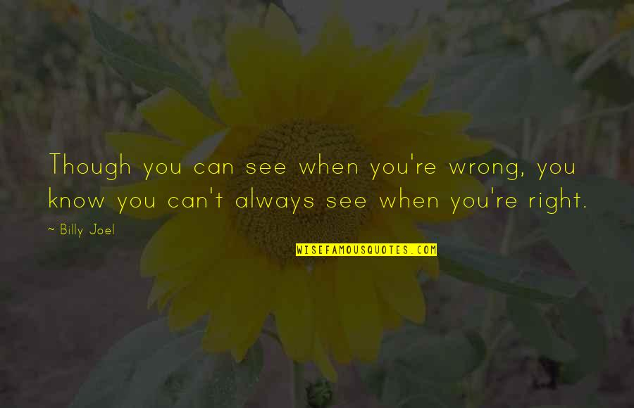 When It Right You Just Know Quotes By Billy Joel: Though you can see when you're wrong, you
