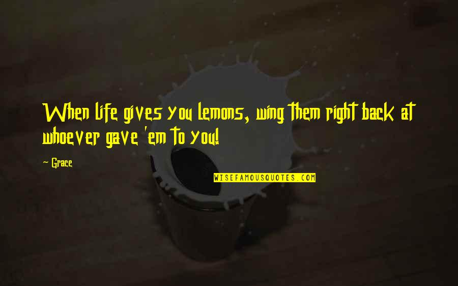 When It Right You Just Know Quotes By Grace: When life gives you lemons, wing them right