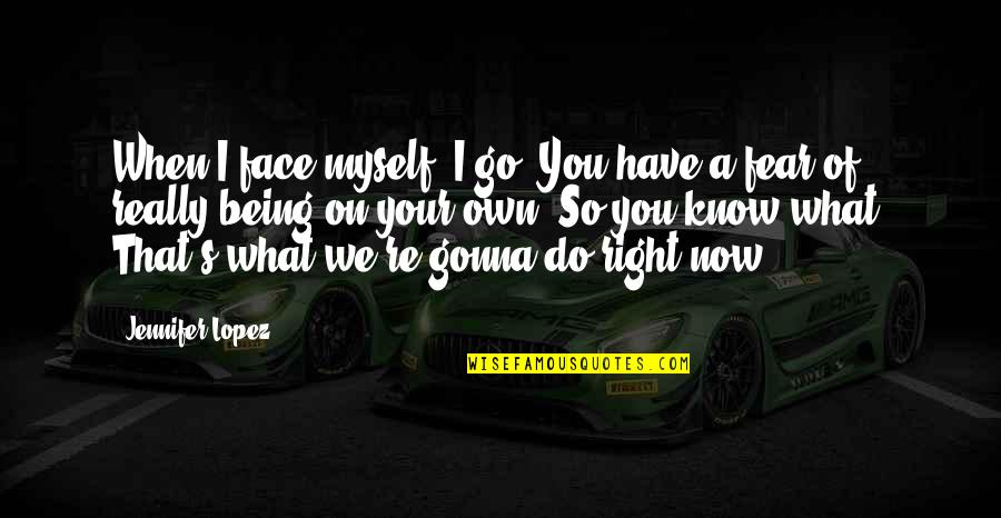When It Right You Just Know Quotes By Jennifer Lopez: When I face myself, I go, You have