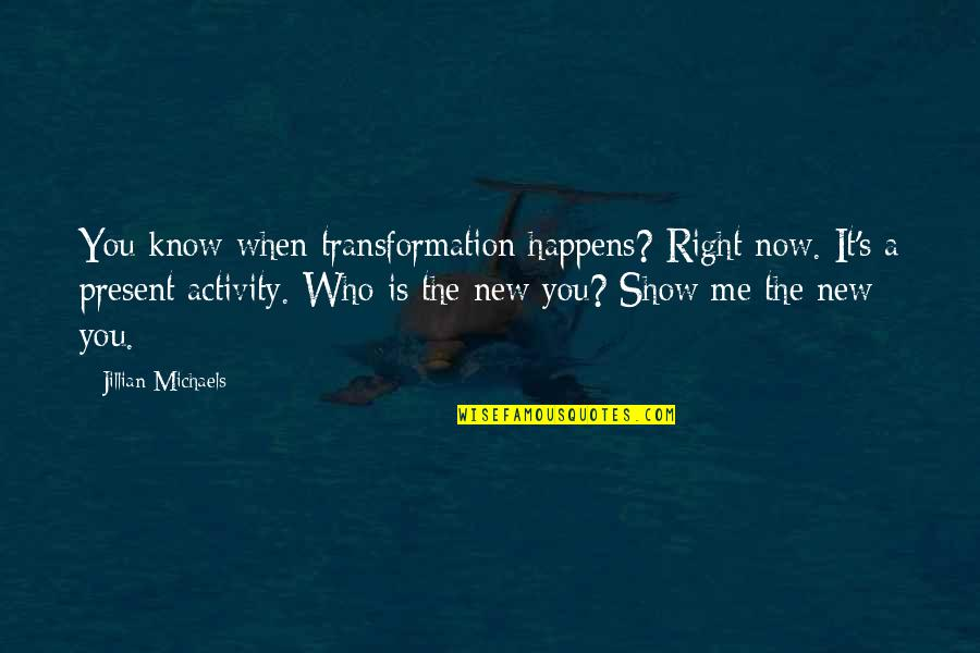 When It Right You Just Know Quotes By Jillian Michaels: You know when transformation happens? Right now. It's