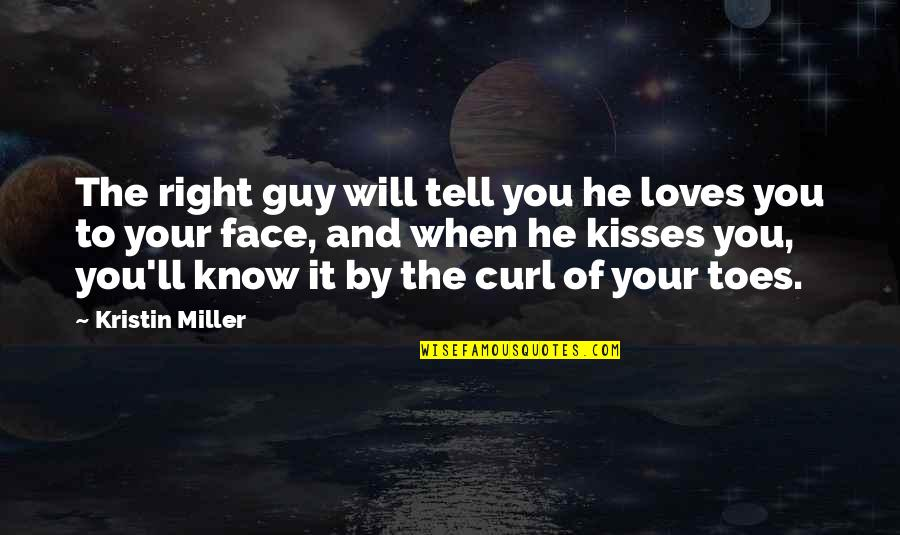 When It Right You Just Know Quotes By Kristin Miller: The right guy will tell you he loves