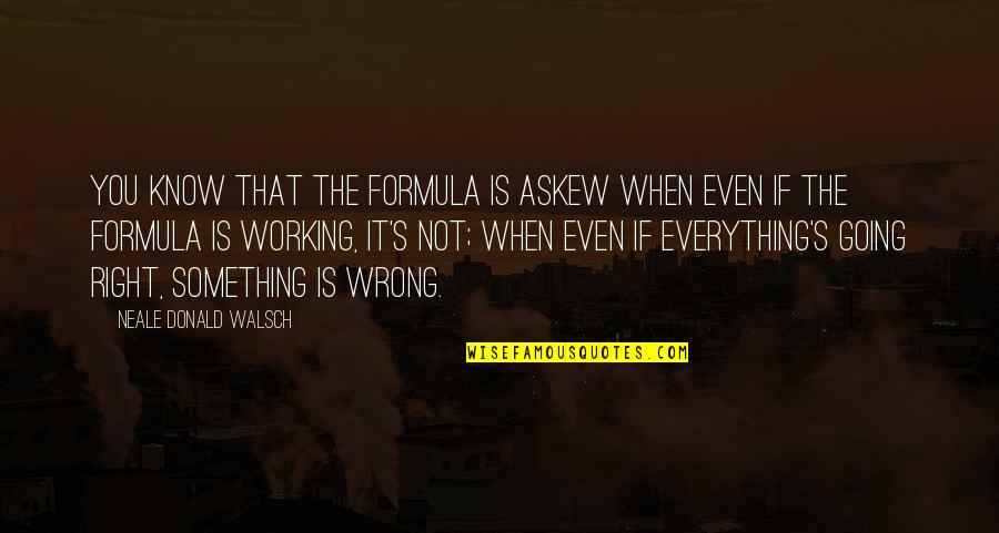 When It Right You Just Know Quotes By Neale Donald Walsch: You know that the formula is askew when