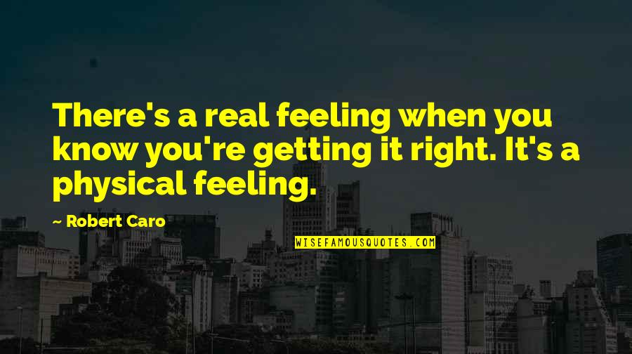 When It Right You Just Know Quotes By Robert Caro: There's a real feeling when you know you're