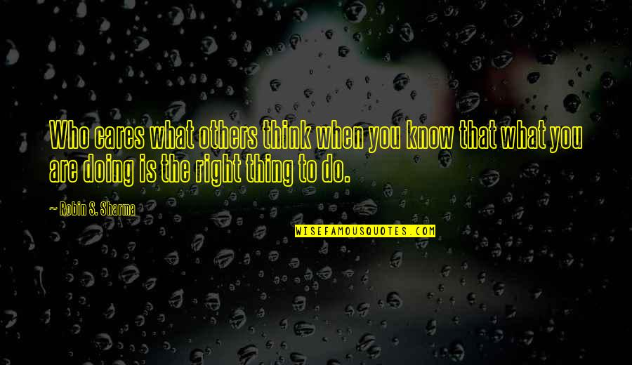 When It Right You Just Know Quotes By Robin S. Sharma: Who cares what others think when you know
