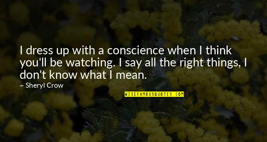 When It Right You Just Know Quotes By Sheryl Crow: I dress up with a conscience when I