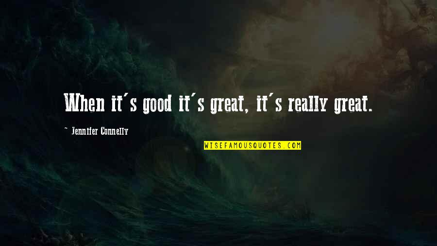 When Its Good Its Great Quotes By Jennifer Connelly: When it's good it's great, it's really great.